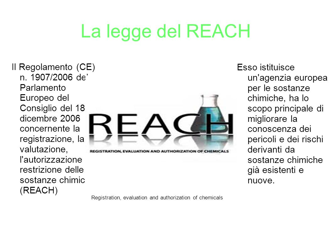 La legge del REACH Registration, evaluation and authorization of chemicals Il Regolamento (CE) n. 1907/2006 del Parlamento Europeo del Consiglio del 1