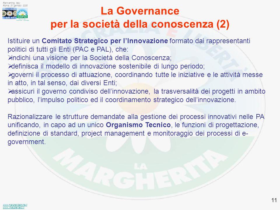 Dipartimento Innovazione e Sviluppo www.margheritaonline.it www.,margheritaict.it Reinventing Italy Roma, 31 gennaio 2006 11 La Governance per la società della conoscenza (2) Istituire un Comitato Strategico per l'Innovazione formato dai rappresentanti politici di tutti gli Enti (PAC e PAL), che:  indichi una visione per la Società della Conoscenza;  definisca il modello di innovazione sostenibile di lungo periodo;  governi il processo di attuazione, coordinando tutte le iniziative e le attività messe in atto, in tal senso, dai diversi Enti;  assicuri il governo condiviso dell'innovazione, la trasversalità dei progetti in ambito pubblico, l'impulso politico ed il coordinamento strategico dell'innovazione.