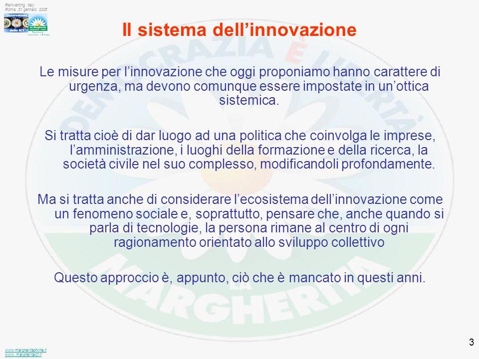 Dipartimento Innovazione e Sviluppo www.margheritaonline.it www.,margheritaict.it Reinventing Italy Roma, 31 gennaio 2006 3 Il sistema dell'innovazione Le misure per l'innovazione che oggi proponiamo hanno carattere di urgenza, ma devono comunque essere impostate in un'ottica sistemica.