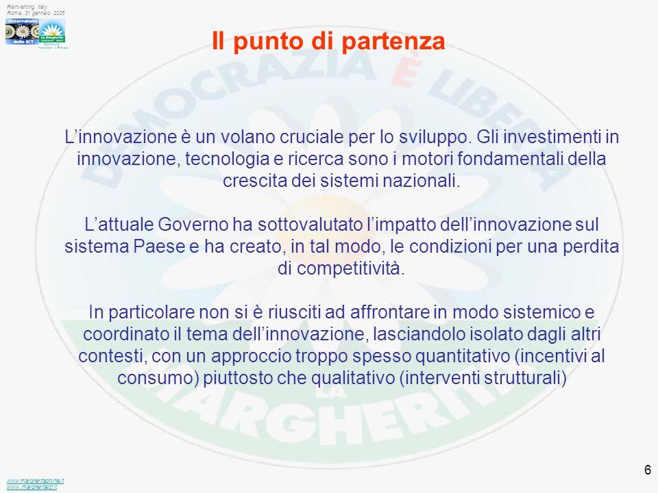 Dipartimento Innovazione e Sviluppo www.margheritaonline.it www.,margheritaict.it Reinventing Italy Roma, 31 gennaio 2006 6 Il punto di partenza L'innovazione è un volano cruciale per lo sviluppo.