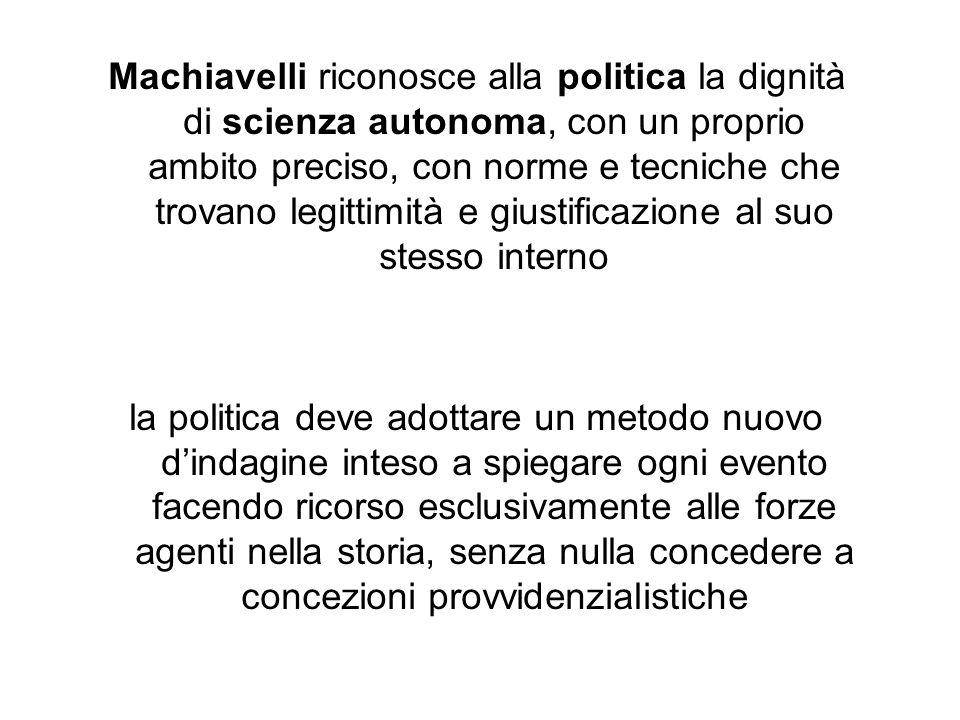 Machiavelli riconosce alla politica la dignità di scienza autonoma, con un proprio ambito preciso, con norme e tecniche che trovano legittimità e gius