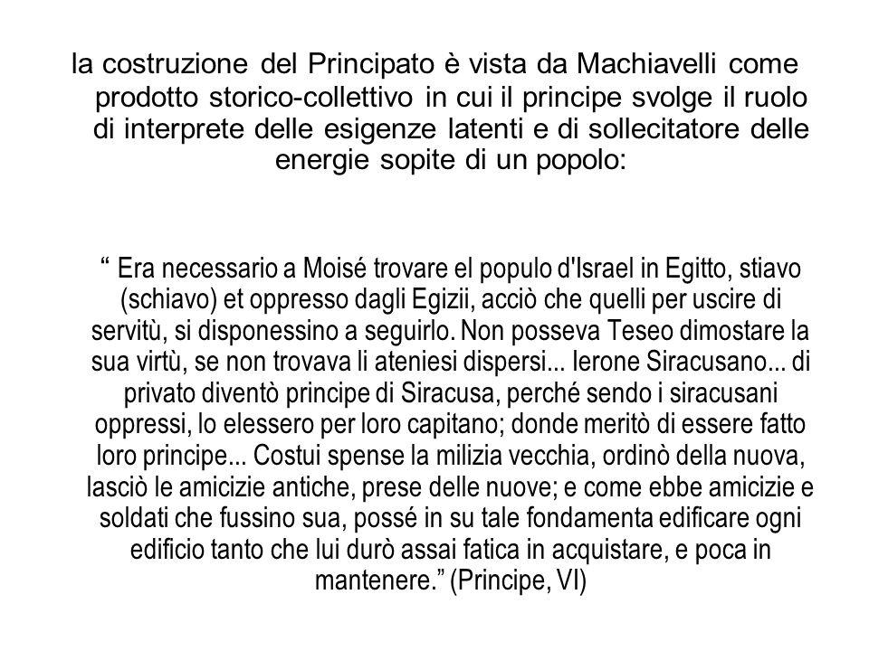la costruzione del Principato è vista da Machiavelli come prodotto storico-collettivo in cui il principe svolge il ruolo di interprete delle esigenze