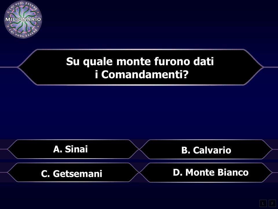 Su quale monte furono dati i Comandamenti? LF A. Sinai B. Calvario C. Getsemani D. Monte Bianco