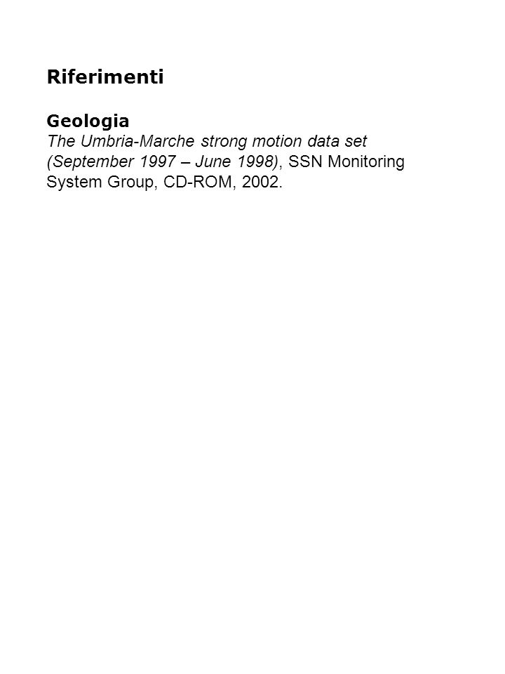 Riferimenti Geologia The Umbria-Marche strong motion data set (September 1997 – June 1998), SSN Monitoring System Group, CD-ROM, 2002.