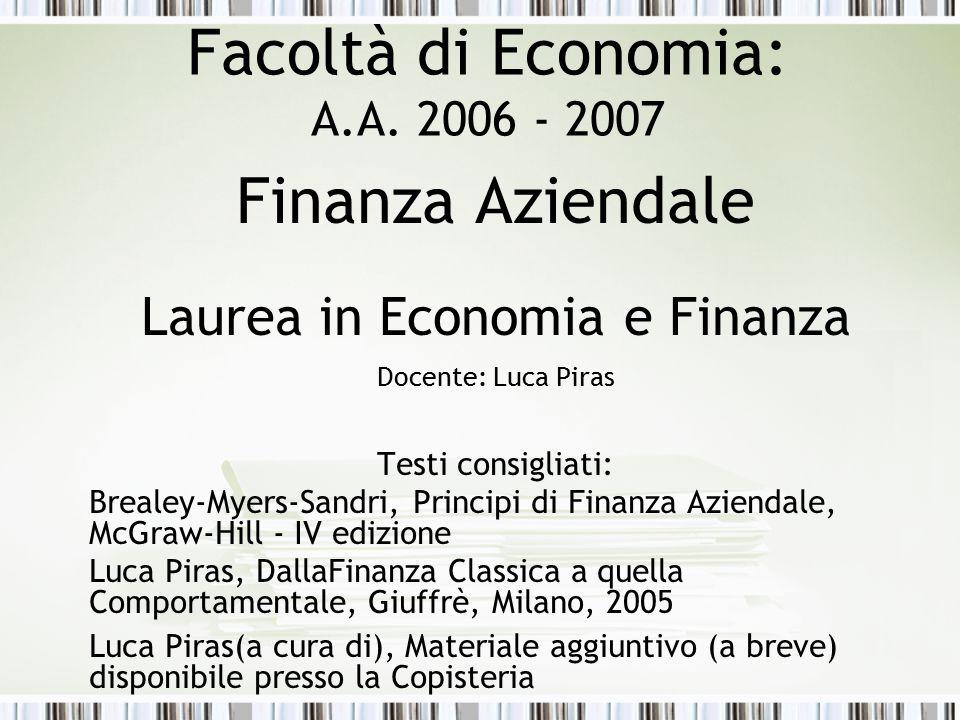 Facoltà di Economia: A.A. 2006 - 2007 Finanza Aziendale Laurea in Economia e Finanza Docente: Luca Piras Testi consigliati: Brealey-Myers-Sandri, Prin
