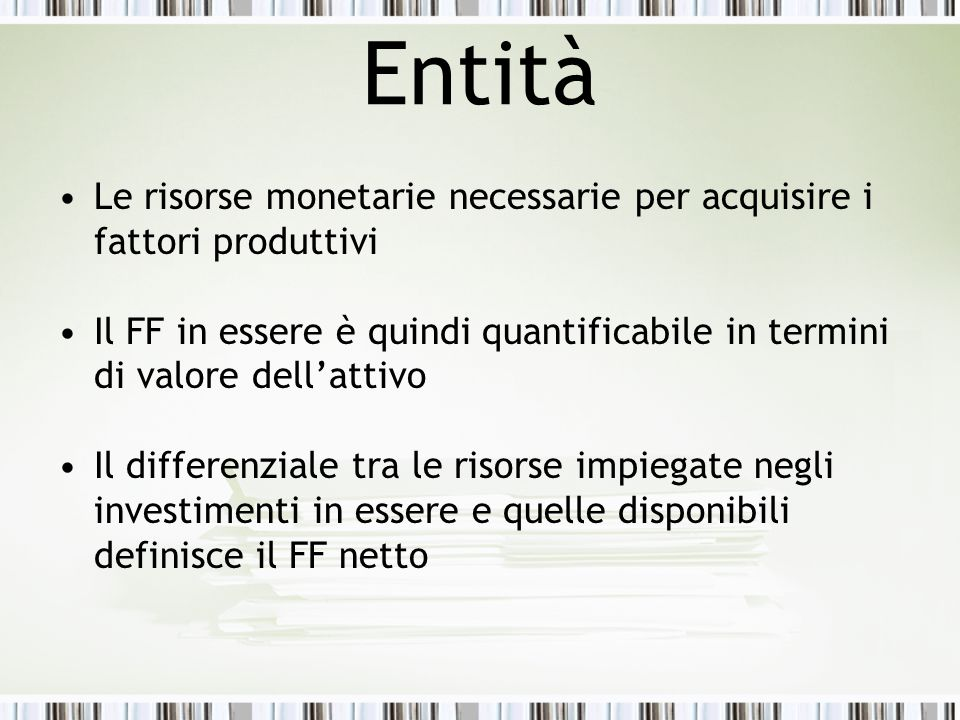 Entità Le risorse monetarie necessarie per acquisire i fattori produttivi Il FF in essere è quindi quantificabile in termini di valore dell'attivo Il
