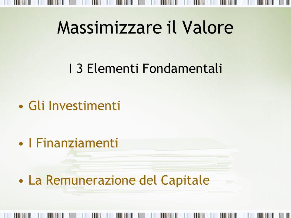 I 3 Elementi Fondamentali Gli Investimenti I Finanziamenti La Remunerazione del Capitale Massimizzare il Valore