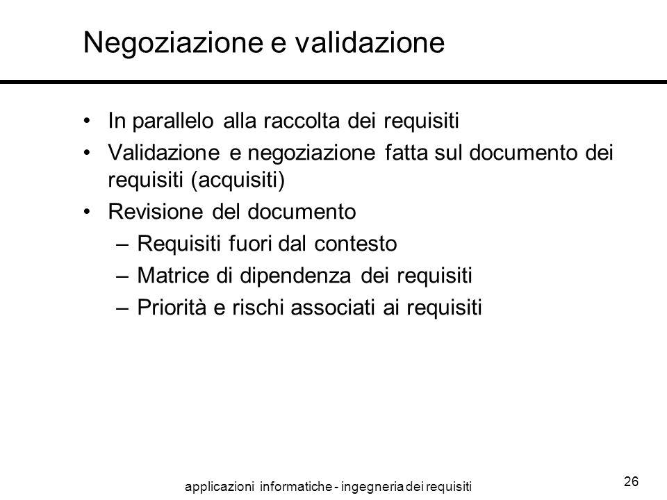 applicazioni informatiche - ingegneria dei requisiti 26 Negoziazione e validazione In parallelo alla raccolta dei requisiti Validazione e negoziazione
