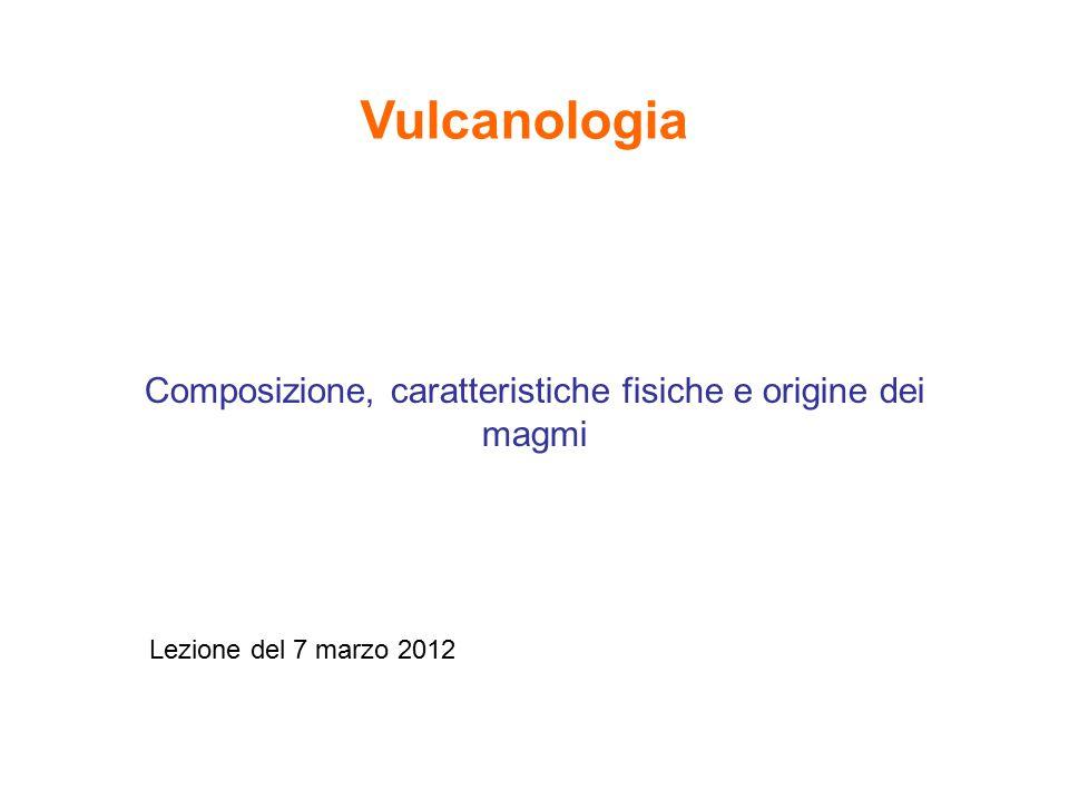 Composizione, caratteristiche fisiche e origine dei magmi Lezione del 7 marzo 2012 Vulcanologia
