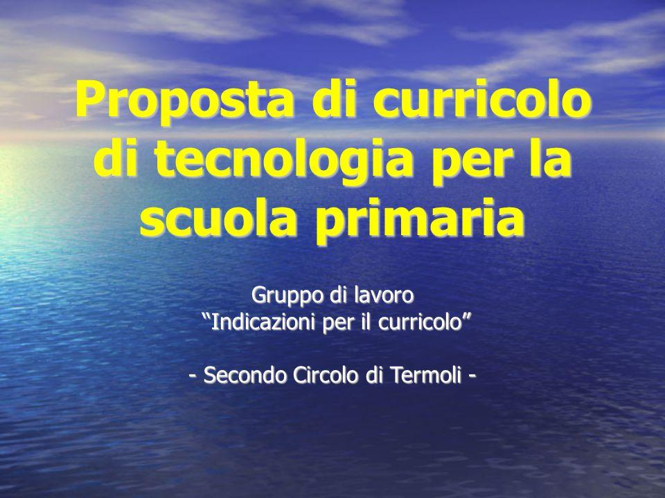 """Proposta di curricolo di tecnologia per la scuola primaria Gruppo di lavoro """"Indicazioni per il curricolo"""" """"Indicazioni per il curricolo"""" - Secondo Ci"""