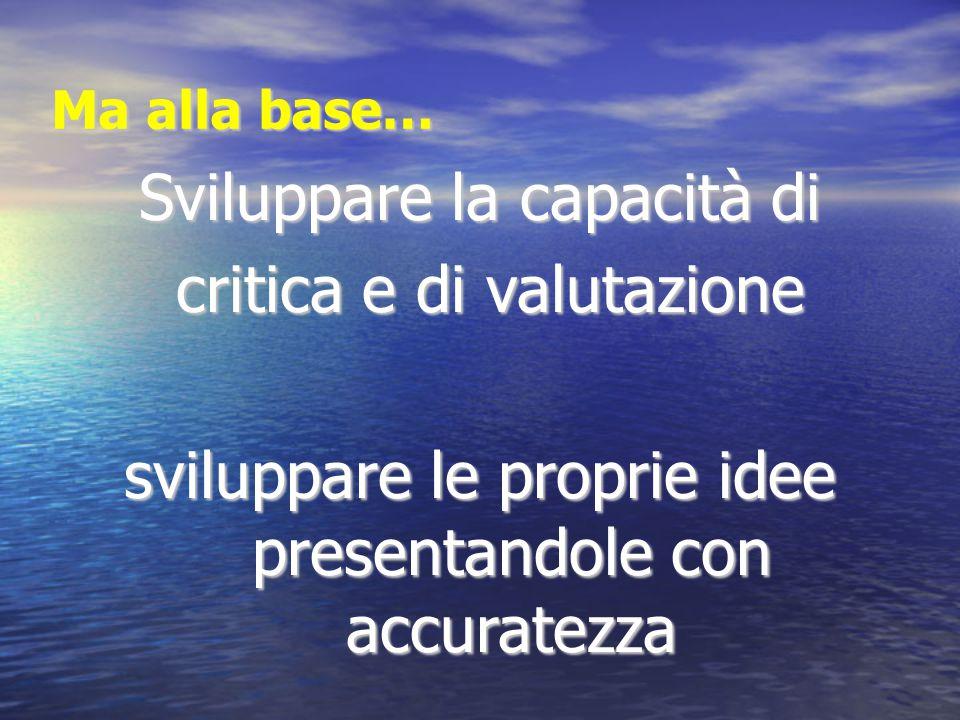 Ma alla base… Sviluppare la capacità di critica e di valutazione critica e di valutazione sviluppare le proprie idee presentandole con accuratezza