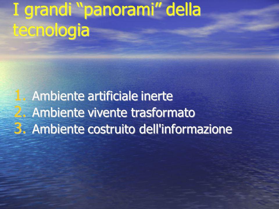 """I grandi """"panorami"""" della tecnologia 1. Ambiente artificiale inerte 2. Ambiente vivente trasformato 3. Ambiente costruito dell'informazione"""