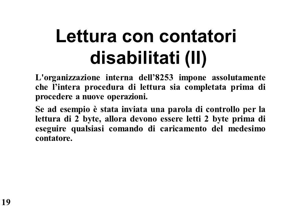 19 Lettura con contatori disabilitati (II) L'organizzazione interna dell'8253 impone assolutamente che l'intera procedura di lettura sia completata pr