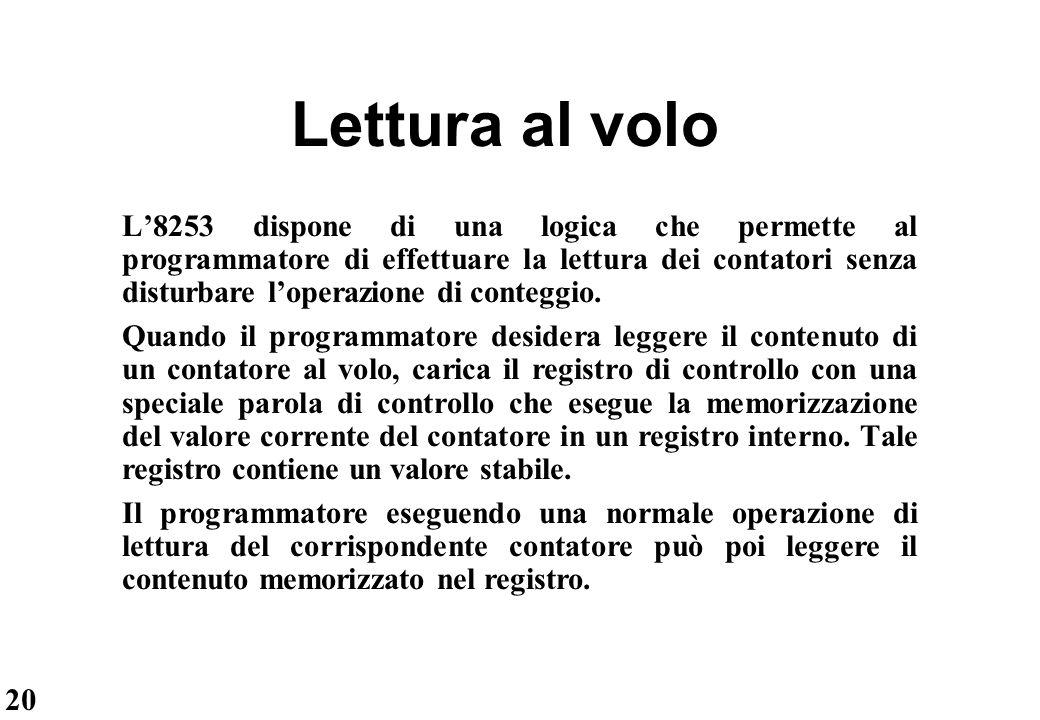 20 Lettura al volo L'8253 dispone di una logica che permette al programmatore di effettuare la lettura dei contatori senza disturbare l'operazione di