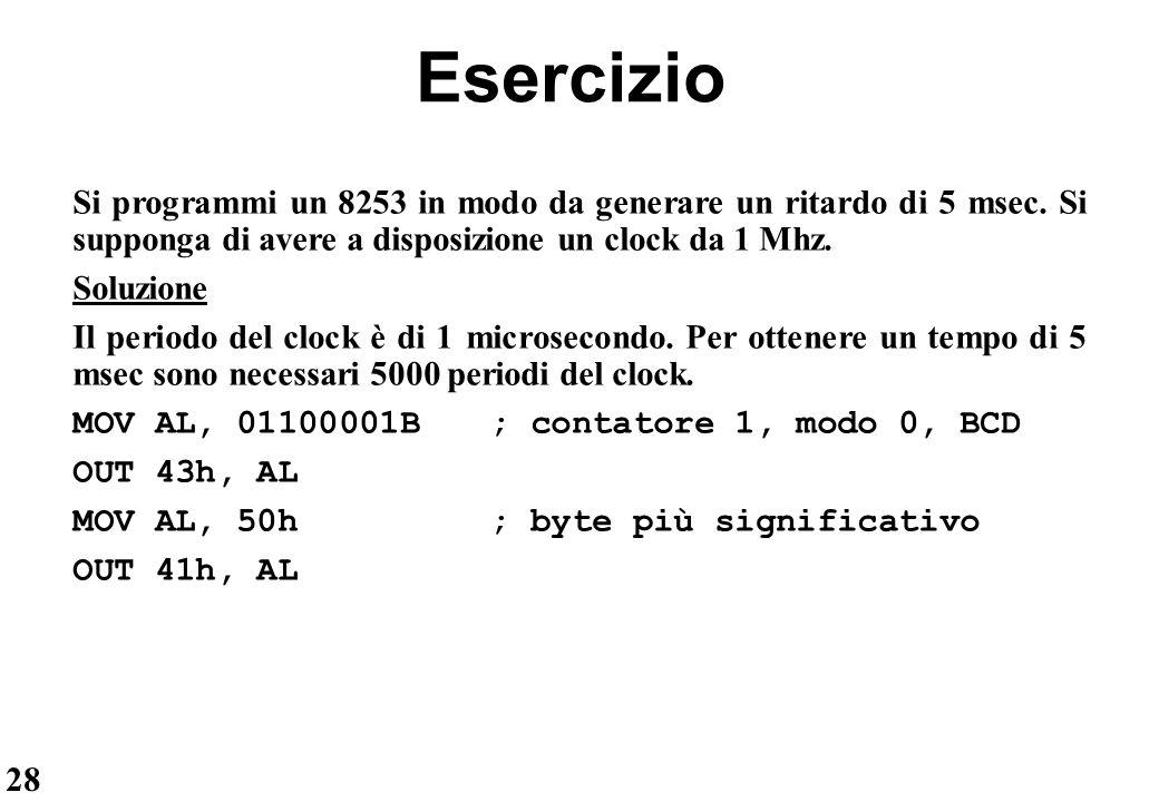 28 Esercizio Si programmi un 8253 in modo da generare un ritardo di 5 msec. Si supponga di avere a disposizione un clock da 1 Mhz. Soluzione Il period