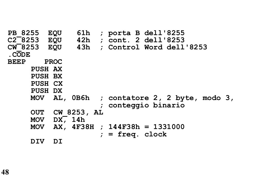 48 PB_8255 EQU61h; porta B dell'8255 C2_8253 EQU42h; cont. 2 dell'8253 CW_8253 EQU43h; Control Word dell'8253.CODE BEEP PROC PUSH AX PUSH BX PUSHCX PU