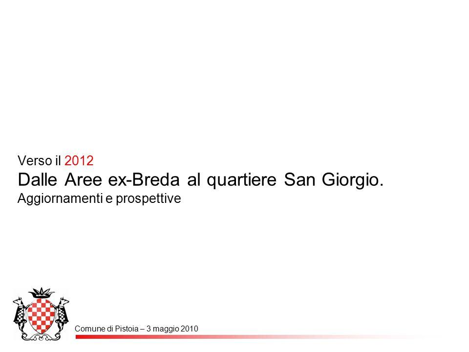 Verso il 2012 Dalle Aree ex-Breda al quartiere San Giorgio. Aggiornamenti e prospettive Comune di Pistoia – 3 maggio 2010