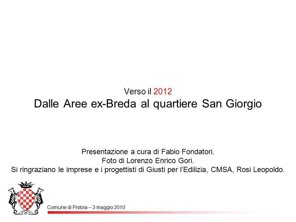 Verso il 2012 Dalle Aree ex-Breda al quartiere San Giorgio Comune di Pistoia – 3 maggio 2010 Presentazione a cura di Fabio Fondatori. Foto di Lorenzo
