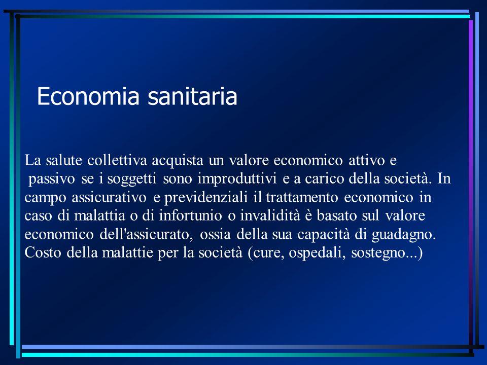 Economia sanitaria La salute collettiva acquista un valore economico attivo e passivo se i soggetti sono improduttivi e a carico della società.