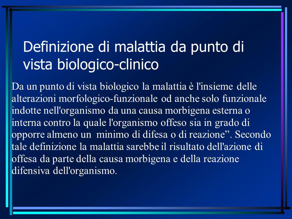 Definizione di malattia da punto di vista biologico-clinico Da un punto di vista biologico la malattia è l'insieme delle alterazioni morfologico-funzi