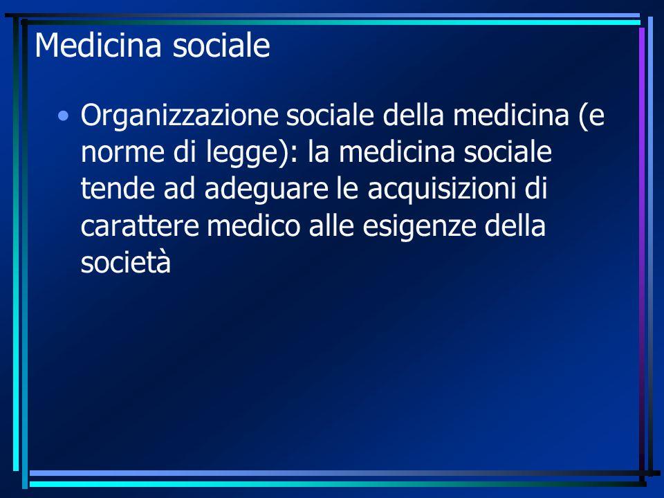 Medicina sociale Organizzazione sociale della medicina (e norme di legge): la medicina sociale tende ad adeguare le acquisizioni di carattere medico alle esigenze della società