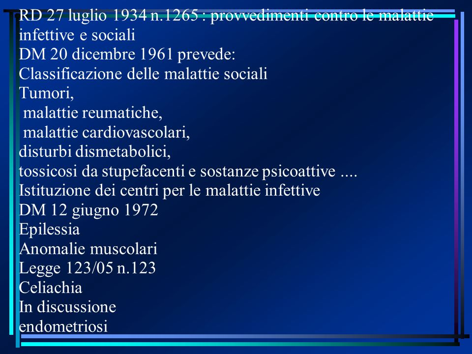 RD 27 luglio 1934 n.1265 : provvedimenti contro le malattie infettive e sociali DM 20 dicembre 1961 prevede: Classificazione delle malattie sociali Tumori, malattie reumatiche, malattie cardiovascolari, disturbi dismetabolici, tossicosi da stupefacenti e sostanze psicoattive....