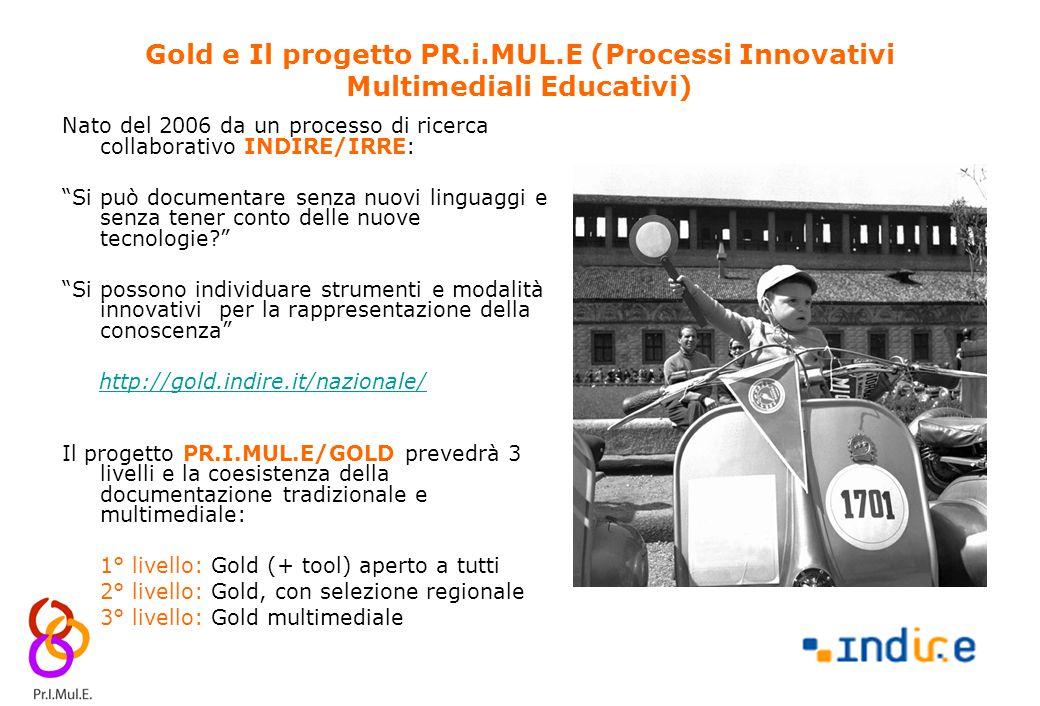 11 Gold e Il progetto PR.i.MUL.E (Processi Innovativi Multimediali Educativi) Nato del 2006 da un processo di ricerca collaborativo INDIRE/IRRE: Si può documentare senza nuovi linguaggi e senza tener conto delle nuove tecnologie Si possono individuare strumenti e modalità innovativi per la rappresentazione della conoscenza http://gold.indire.it/nazionale/ Il progetto PR.I.MUL.E/GOLD prevedrà 3 livelli e la coesistenza della documentazione tradizionale e multimediale: 1° livello: Gold (+ tool) aperto a tutti 2° livello: Gold, con selezione regionale 3° livello: Gold multimediale