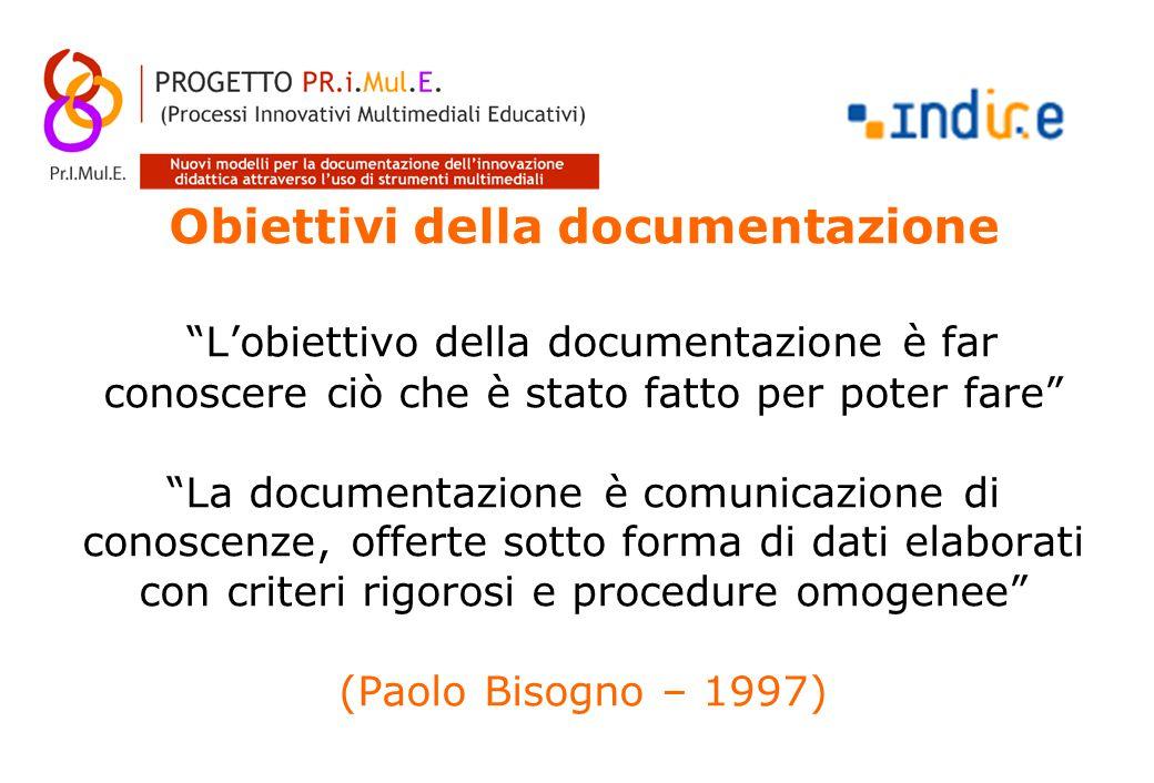 Obiettivi della documentazione L'obiettivo della documentazione è far conoscere ciò che è stato fatto per poter fare La documentazione è comunicazione di conoscenze, offerte sotto forma di dati elaborati con criteri rigorosi e procedure omogenee (Paolo Bisogno – 1997)