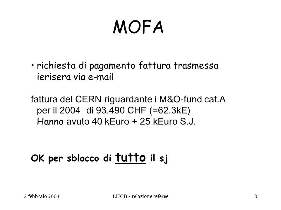 3 febbraio 2004LHCB - relazione referee8 MOFA richiesta di pagamento fattura trasmessa ierisera via e-mail fattura del CERN riguardante i M&O-fund cat.A per il 2004 di 93.490 CHF (=62.3kE) Hanno avuto 40 kEuro + 25 kEuro S.J.