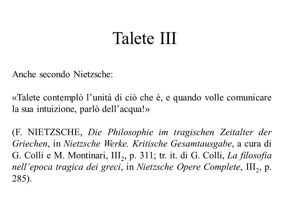 Talete III Anche secondo Nietzsche: «Talete contemplò l'unità di ciò che è, e quando volle comunicare la sua intuizione, parlò dell'acqua!» (F.