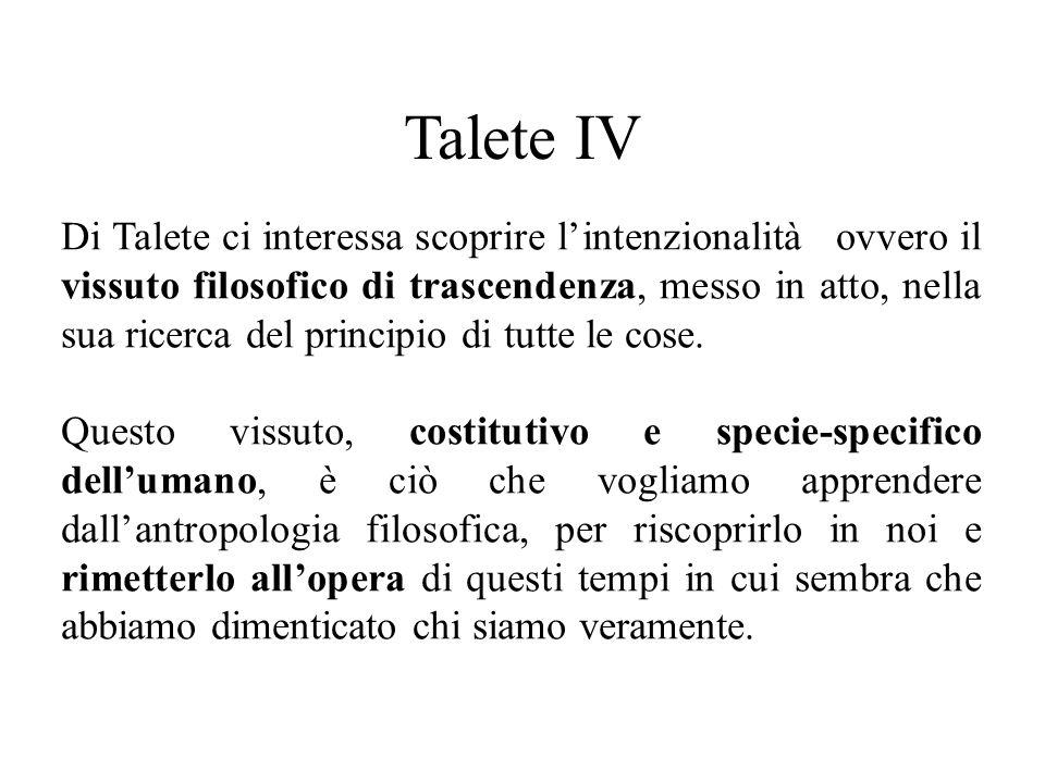 Talete IV Di Talete ci interessa scoprire l'intenzionalità ovvero il vissuto filosofico di trascendenza, messo in atto, nella sua ricerca del principio di tutte le cose.