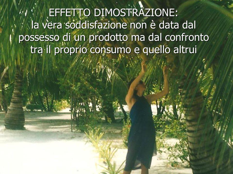 EFFETTO DIMOSTRAZIONE: la vera soddisfazione non è data dal possesso di un prodotto ma dal confronto tra il proprio consumo e quello altrui