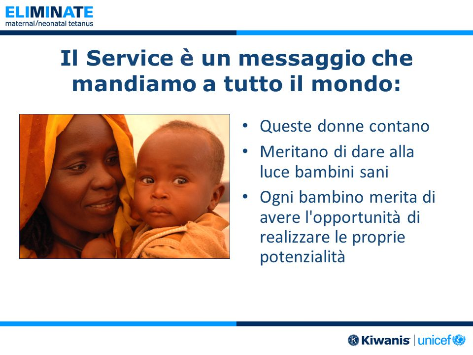 Il Service è un messaggio che mandiamo a tutto il mondo: Queste donne contano Meritano di dare alla luce bambini sani Ogni bambino merita di avere l opportunità di realizzare le proprie potenzialità