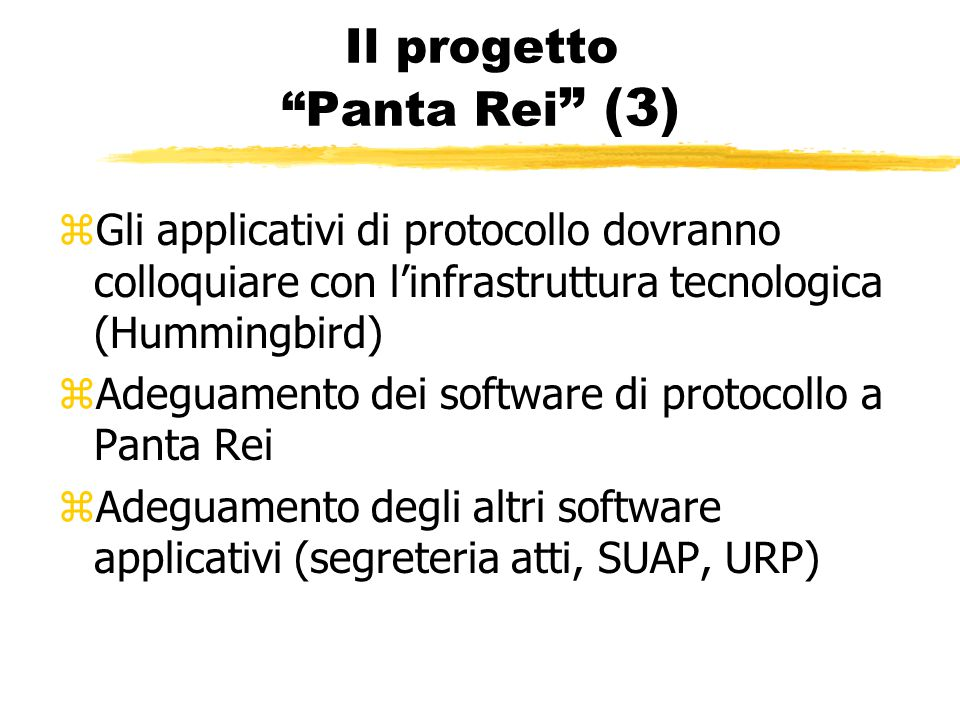 Il progetto Panta Rei (3) zGli applicativi di protocollo dovranno colloquiare con l'infrastruttura tecnologica (Hummingbird) zAdeguamento dei software di protocollo a Panta Rei zAdeguamento degli altri software applicativi (segreteria atti, SUAP, URP)