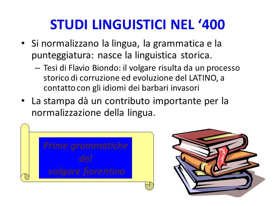 STUDI LINGUISTICI NEL '400 Si normalizzano la lingua, la grammatica e la punteggiatura: nasce la linguistica storica. – Tesi di Flavio Biondo: il volg