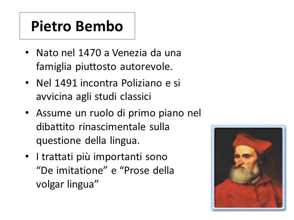 Pietro Bembo Nato nel 1470 a Venezia da una famiglia piuttosto autorevole. Nel 1491 incontra Poliziano e si avvicina agli studi classici Assume un ruo