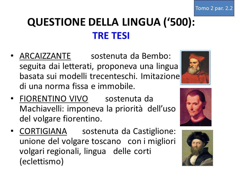 QUESTIONE DELLA LINGUA ('500): TRE TESI ARCAIZZANTE sostenuta da Bembo: seguita dai letterati, proponeva una lingua basata sui modelli trecenteschi. I