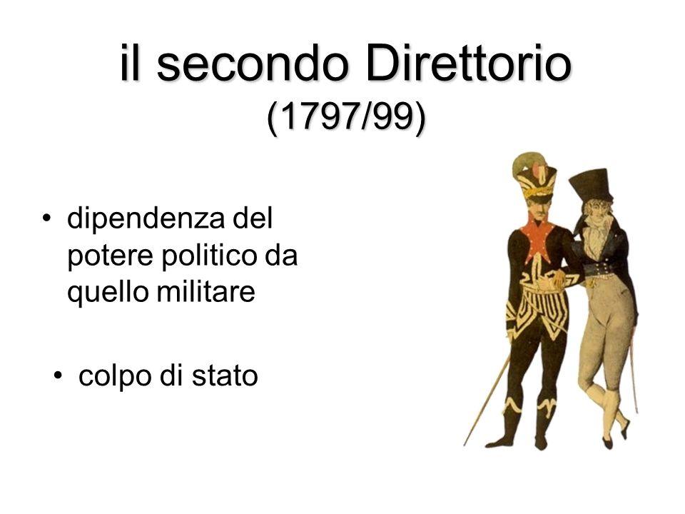 il secondo Direttorio (1797/99) dipendenza del potere politico da quello militare colpo di stato