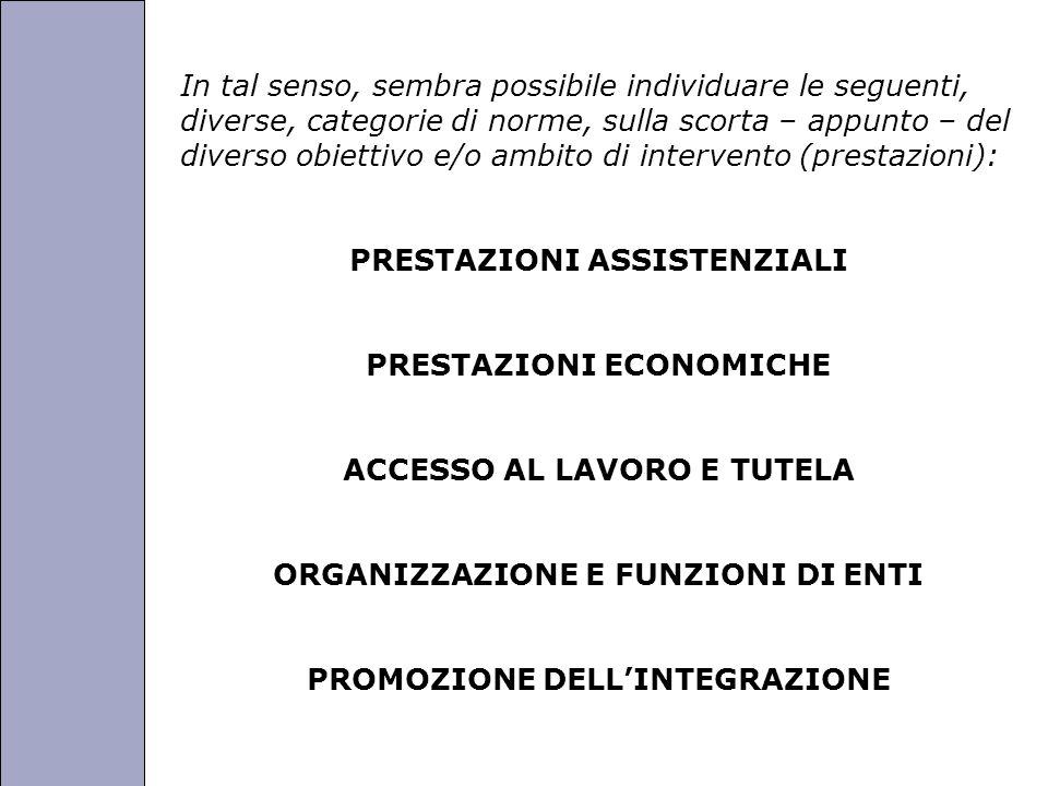 Università degli Studi di Perugia In tal senso, sembra possibile individuare le seguenti, diverse, categorie di norme, sulla scorta – appunto – del diverso obiettivo e/o ambito di intervento (prestazioni): PRESTAZIONI ASSISTENZIALI PRESTAZIONI ECONOMICHE ACCESSO AL LAVORO E TUTELA ORGANIZZAZIONE E FUNZIONI DI ENTI PROMOZIONE DELL'INTEGRAZIONE