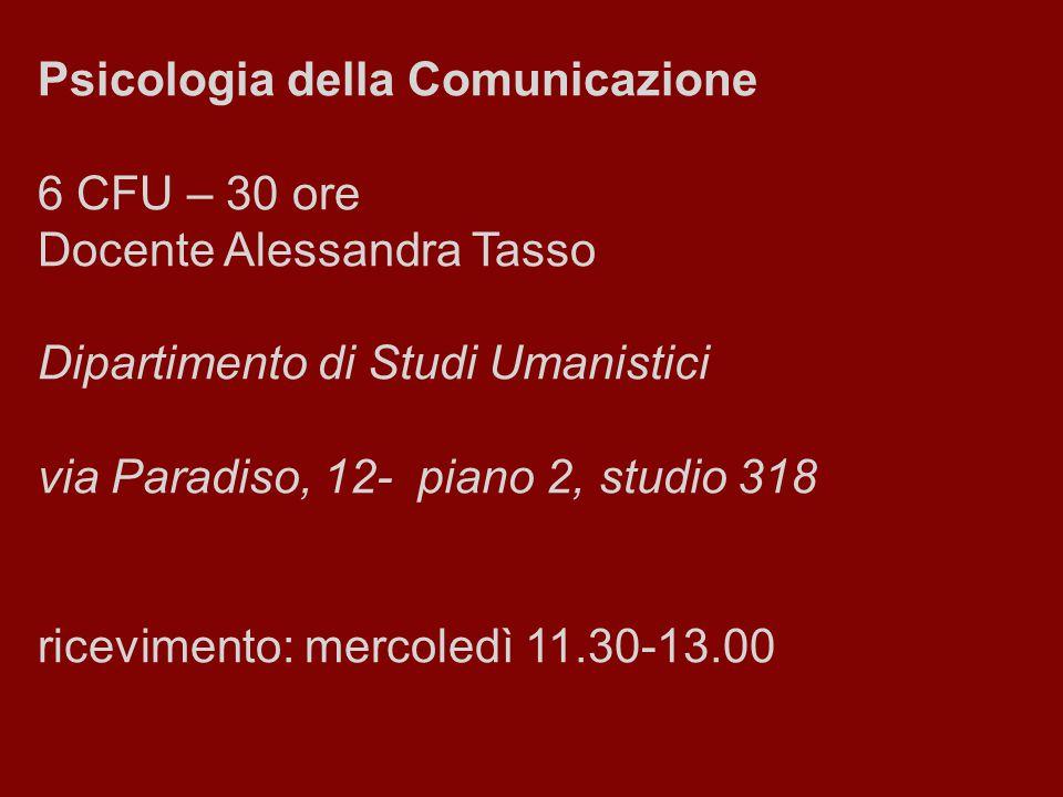 Psicologia della Comunicazione 6 CFU – 30 ore Docente Alessandra Tasso Dipartimento di Studi Umanistici via Paradiso, 12- piano 2, studio 318 ricevime