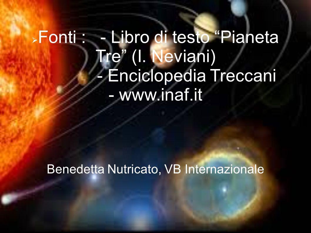 """ Fonti : - Libro di testo """"Pianeta Tre"""" (I. Neviani) - Enciclopedia Treccani - www.inaf.it Benedetta Nutricato, VB Internazionale"""