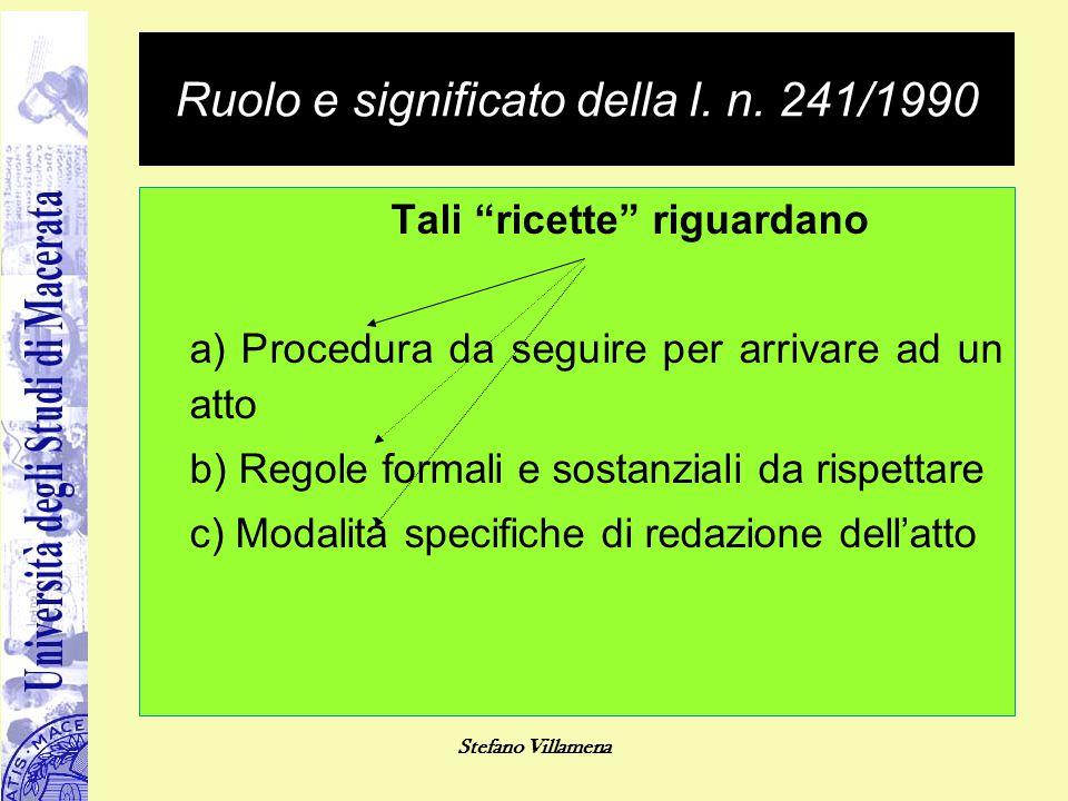 """Stefano Villamena Ruolo e significato della l. n. 241/1990 Tali """"ricette"""" riguardano a) Procedura da seguire per arrivare ad un atto b) Regole formali"""