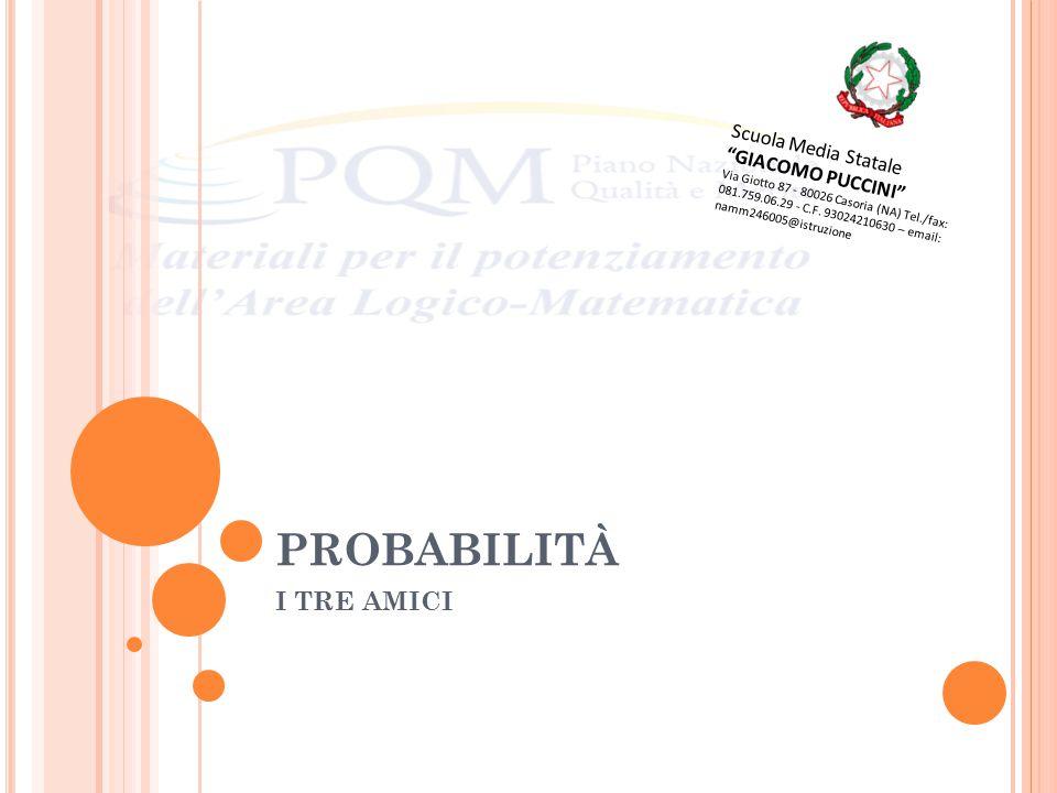 PROBABILITÀ I TRE AMICI Scuola Media Statale GIACOMO PUCCINI Via Giotto 87 - 80026 Casoria (NA) Tel./fax: 081.759.06.29 - C.F.