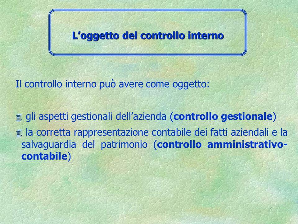 5 Il controllo interno può avere come oggetto: 4 gli aspetti gestionali dell'azienda (controllo gestionale) 4 la corretta rappresentazione contabile dei fatti aziendali e la salvaguardia del patrimonio (controllo amministrativo- contabile) L'oggetto del controllo interno
