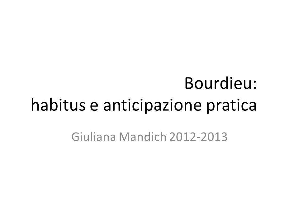 Bourdieu: habitus e anticipazione pratica Giuliana Mandich 2012-2013