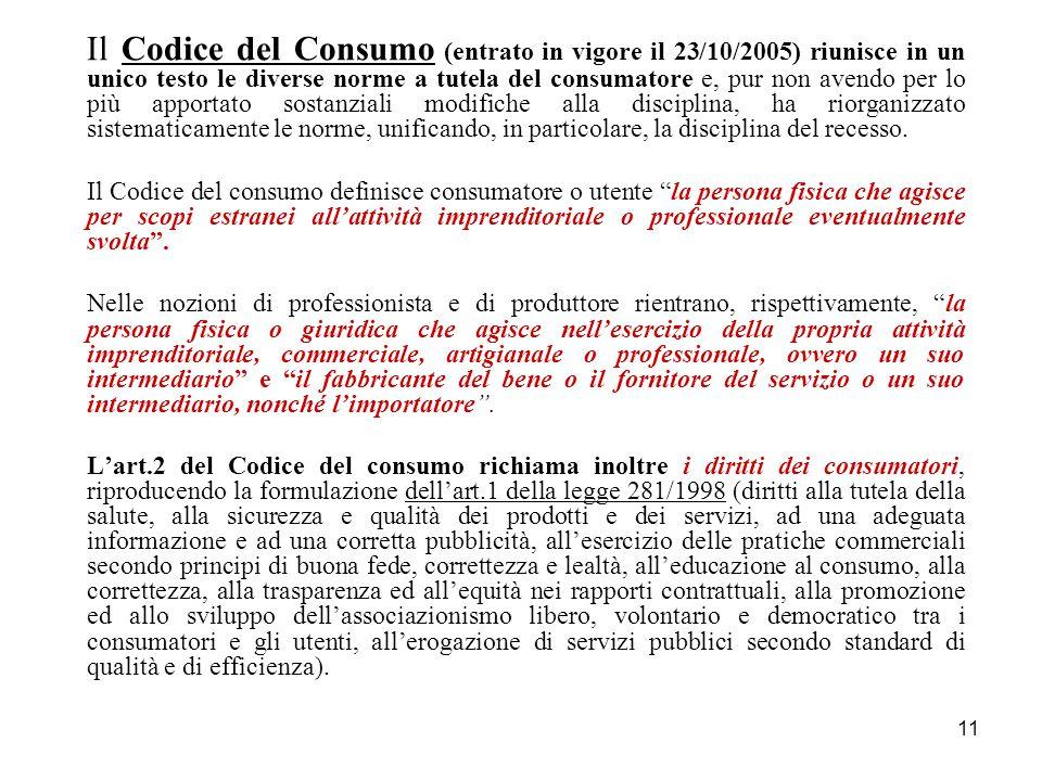 11 Il Codice del Consumo (entrato in vigore il 23/10/2005) riunisce in un unico testo le diverse norme a tutela del consumatore e, pur non avendo per lo più apportato sostanziali modifiche alla disciplina, ha riorganizzato sistematicamente le norme, unificando, in particolare, la disciplina del recesso.