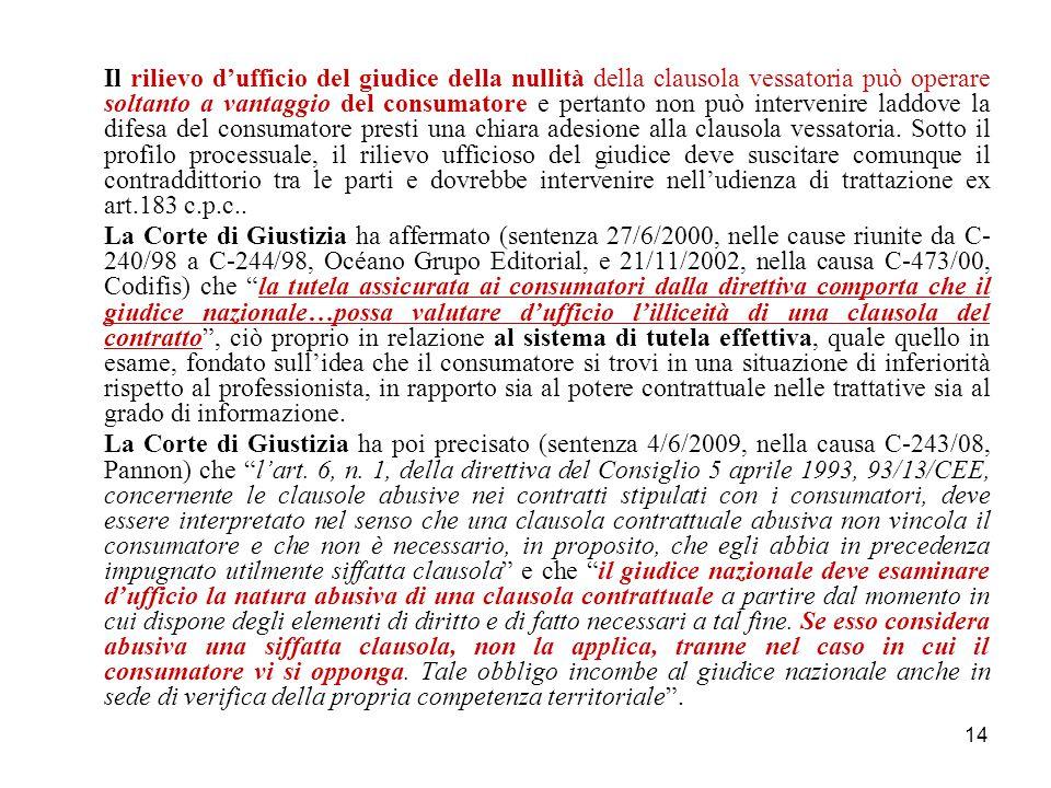 14 Il rilievo d'ufficio del giudice della nullità della clausola vessatoria può operare soltanto a vantaggio del consumatore e pertanto non può intervenire laddove la difesa del consumatore presti una chiara adesione alla clausola vessatoria.