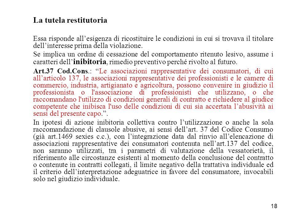 18 La tutela restitutoria Essa risponde all'esigenza di ricostituire le condizioni in cui si trovava il titolare dell'interesse prima della violazione.