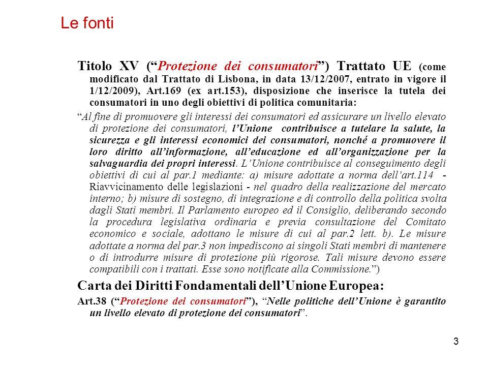 3 Titolo XV ( Protezione dei consumatori ) Trattato UE (come modificato dal Trattato di Lisbona, in data 13/12/2007, entrato in vigore il 1/12/2009), Art.169 (ex art.153), disposizione che inserisce la tutela dei consumatori in uno degli obiettivi di politica comunitaria: Al fine di promuovere gli interessi dei consumatori ed assicurare un livello elevato di protezione dei consumatori, l'Unione contribuisce a tutelare la salute, la sicurezza e gli interessi economici dei consumatori, nonché a promuovere il loro diritto all'informazione, all'educazione ed all'organizzazione per la salvaguardia dei propri interessi.