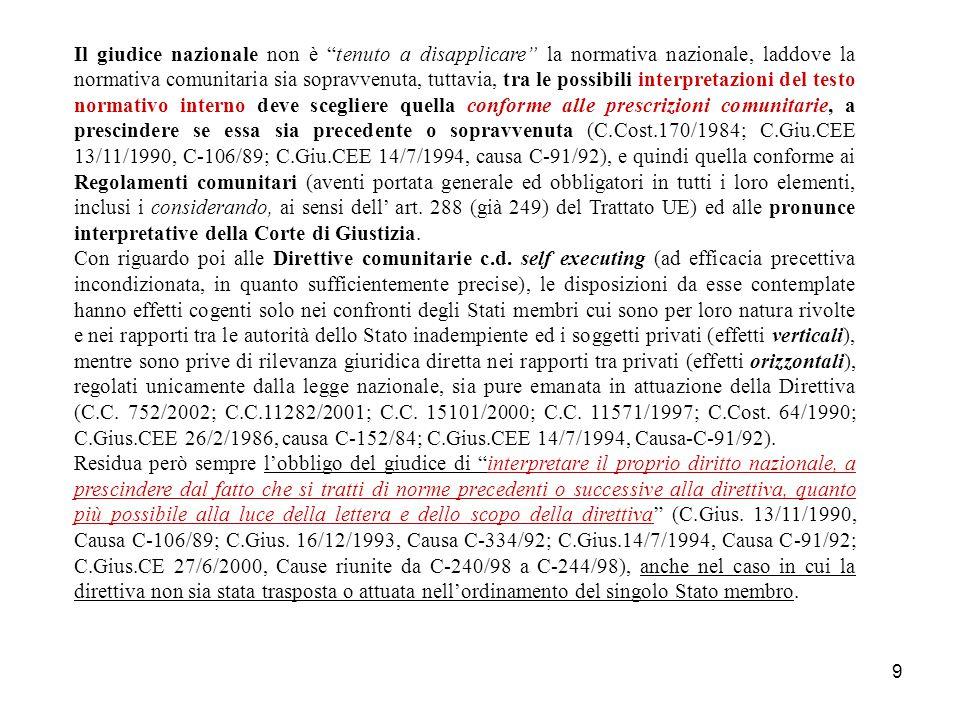9 Il giudice nazionale non è tenuto a disapplicare la normativa nazionale, laddove la normativa comunitaria sia sopravvenuta, tuttavia, tra le possibili interpretazioni del testo normativo interno deve scegliere quella conforme alle prescrizioni comunitarie, a prescindere se essa sia precedente o sopravvenuta (C.Cost.170/1984; C.Giu.CEE 13/11/1990, C-106/89; C.Giu.CEE 14/7/1994, causa C-91/92), e quindi quella conforme ai Regolamenti comunitari (aventi portata generale ed obbligatori in tutti i loro elementi, inclusi i considerando, ai sensi dell' art.